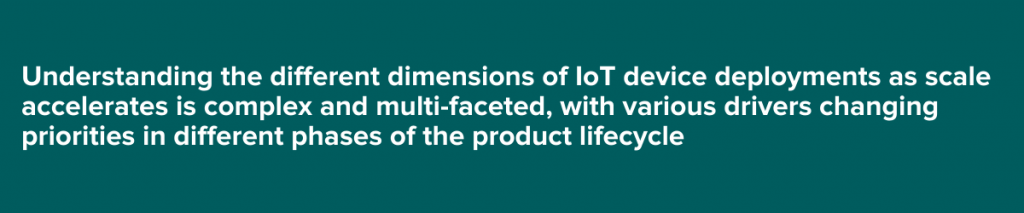 Understanding the different dimensions of IoT device deployments as scale accelerates is complex and multi-faceted,with various drivers changing priorities in different phases of the product lifecycle